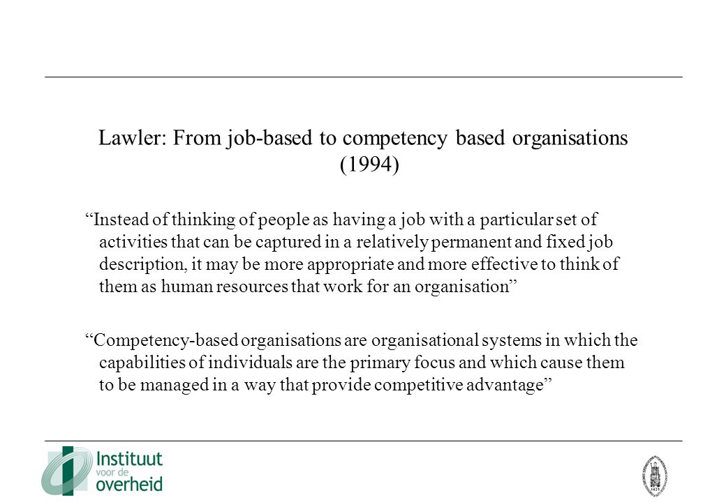 Lawler: From job-based to competency based organisations (1994) Instead of thinking of people as having a job with a particular set of activities that can be captured in a relatively permanent and fixed job description, it may be more appropriate and more effective to think of them as human resources that work for an organisation Competency-based organisations are organisational systems in which the capabilities of individuals are the primary focus and which cause them to be managed in a way that provide competitive advantage