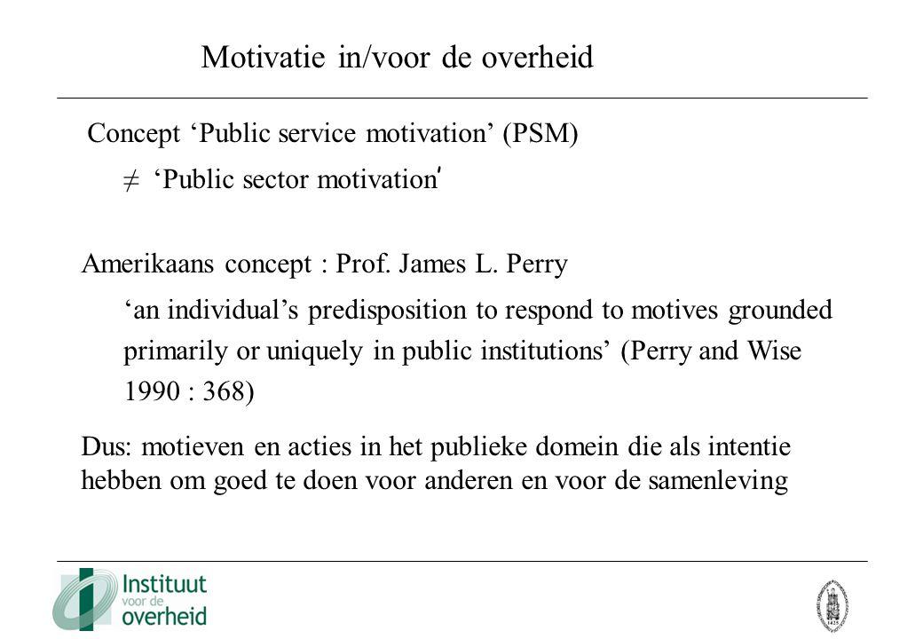Motivatie in/voor de overheid Concept 'Public service motivation' (PSM) ≠ 'Public sector motivation ' Amerikaans concept : Prof. James L. Perry 'an in