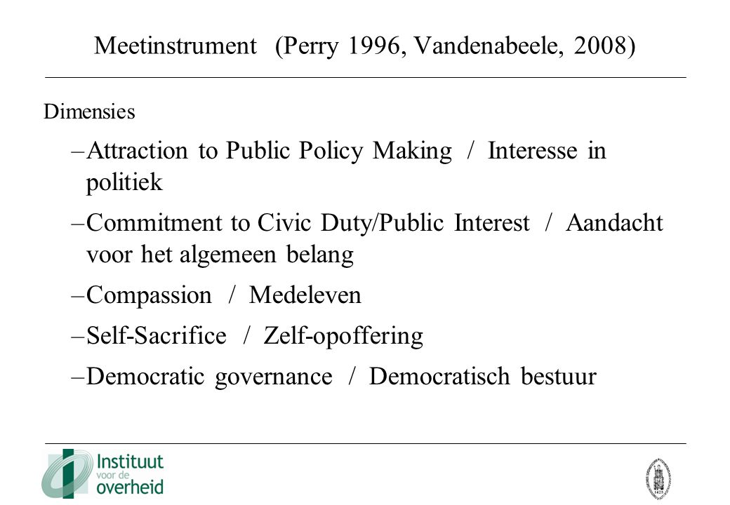 Meetinstrument (Perry 1996, Vandenabeele, 2008) Dimensies –Attraction to Public Policy Making / Interesse in politiek –Commitment to Civic Duty/Public