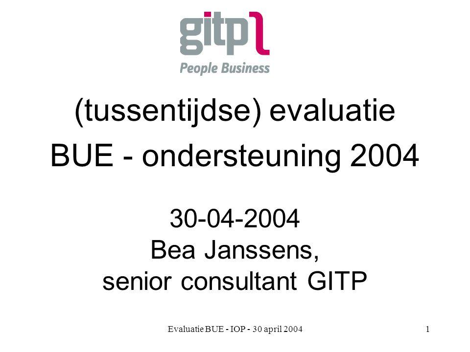 Evaluatie BUE - IOP - 30 april 20041 (tussentijdse) evaluatie BUE - ondersteuning 2004 30-04-2004 Bea Janssens, senior consultant GITP