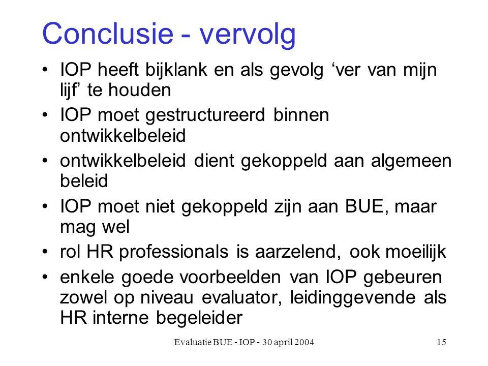 Evaluatie BUE - IOP - 30 april 200415 Conclusie - vervolg IOP heeft bijklank en als gevolg 'ver van mijn lijf' te houden IOP moet gestructureerd binnen ontwikkelbeleid ontwikkelbeleid dient gekoppeld aan algemeen beleid IOP moet niet gekoppeld zijn aan BUE, maar mag wel rol HR professionals is aarzelend, ook moeilijk enkele goede voorbeelden van IOP gebeuren zowel op niveau evaluator, leidinggevende als HR interne begeleider