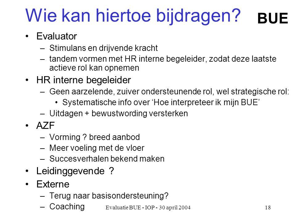 Evaluatie BUE - IOP - 30 april 200418 Wie kan hiertoe bijdragen.
