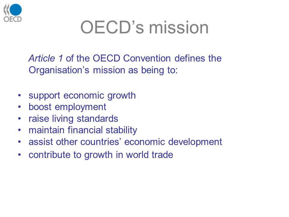 OECD's mission Article 1 of the OECD Convention defines the Organisation's mission as being to: support economic growth boost employment raise living standards maintain financial stability assist other countries' economic development contribute to growth in world trade