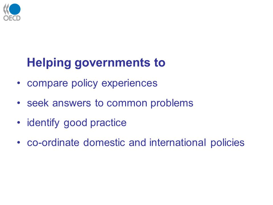 Helping governments to compare policy experiences seek answers to common problems identify good practice co-ordinate domestic and international polici