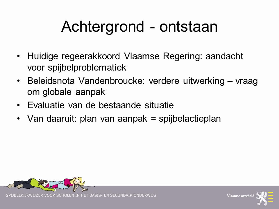 Achtergrond - ontstaan Huidige regeerakkoord Vlaamse Regering: aandacht voor spijbelproblematiek Beleidsnota Vandenbroucke: verdere uitwerking – vraag