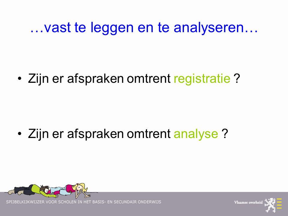 …vast te leggen en te analyseren… Zijn er afspraken omtrent registratie ? Zijn er afspraken omtrent analyse ?