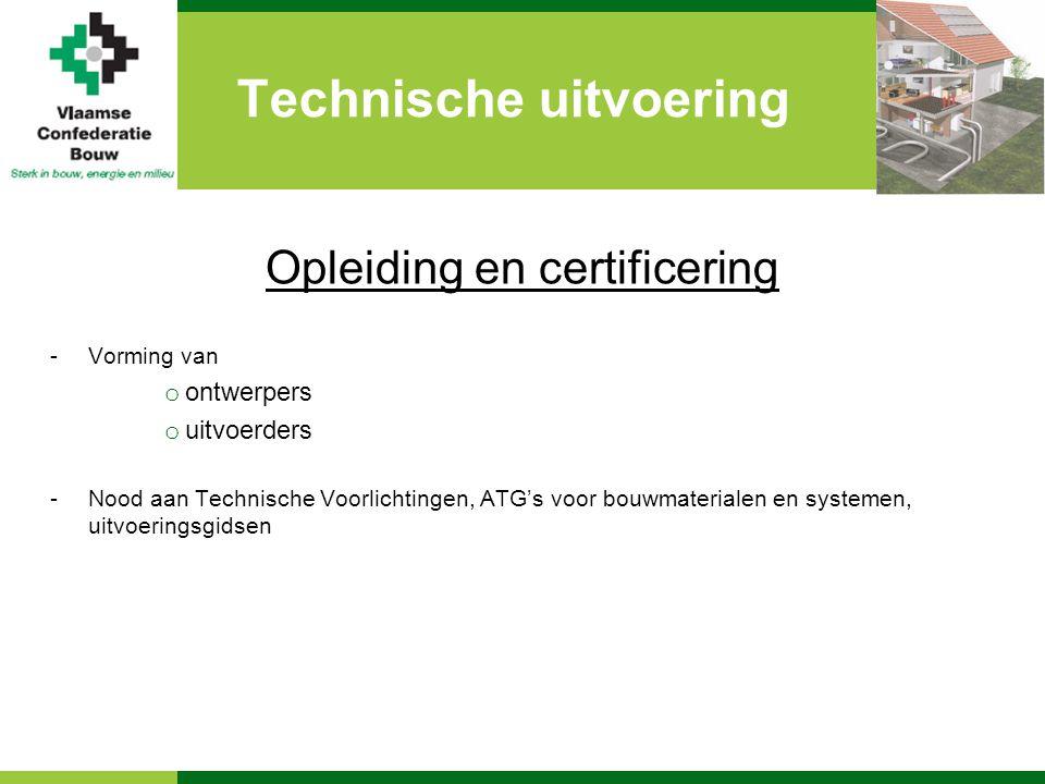Technische uitvoering Opleiding en certificering -Vorming van o ontwerpers o uitvoerders -Nood aan Technische Voorlichtingen, ATG's voor bouwmaterialen en systemen, uitvoeringsgidsen