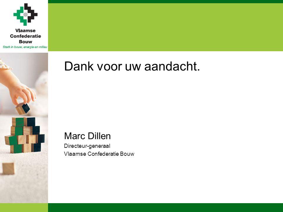 Dank voor uw aandacht. Marc Dillen Directeur-generaal Vlaamse Confederatie Bouw