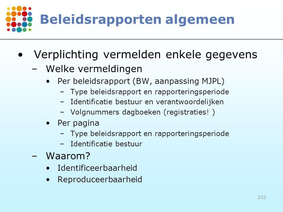 102 Beleidsrapporten algemeen Verplichting vermelden enkele gegevens –Welke vermeldingen Per beleidsrapport (BW, aanpassing MJPL) –Type beleidsrapport