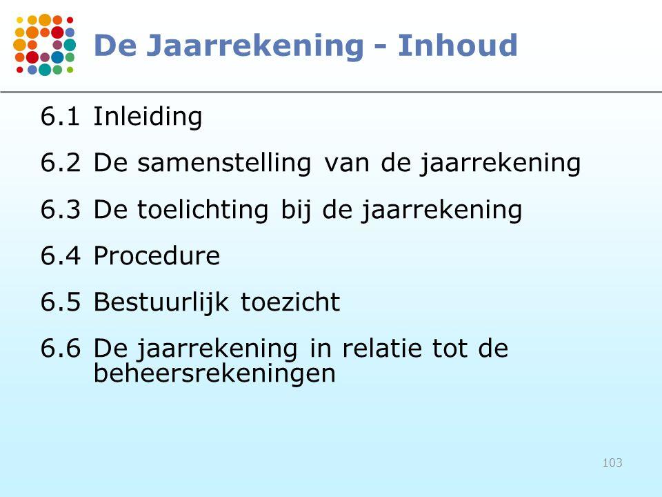 103 De Jaarrekening - Inhoud 6.1Inleiding 6.2De samenstelling van de jaarrekening 6.3De toelichting bij de jaarrekening 6.4Procedure 6.5Bestuurlijk toezicht 6.6De jaarrekening in relatie tot de beheersrekeningen
