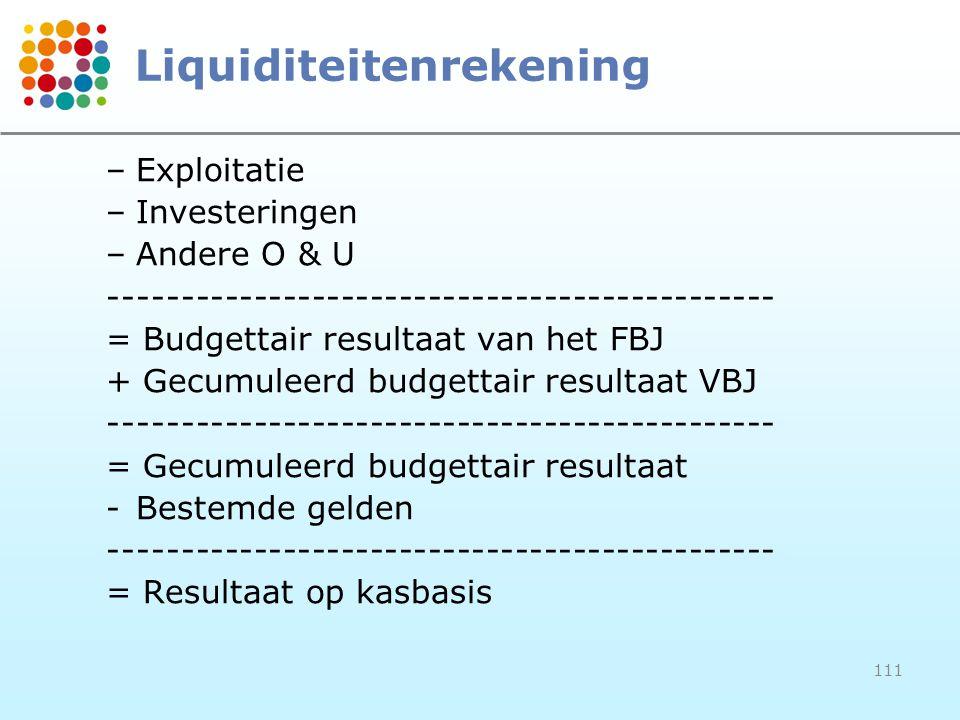 111 Liquiditeitenrekening –Exploitatie –Investeringen –Andere O & U ---------------------------------------------- = Budgettair resultaat van het FBJ + Gecumuleerd budgettair resultaat VBJ ---------------------------------------------- = Gecumuleerd budgettair resultaat -Bestemde gelden ---------------------------------------------- = Resultaat op kasbasis