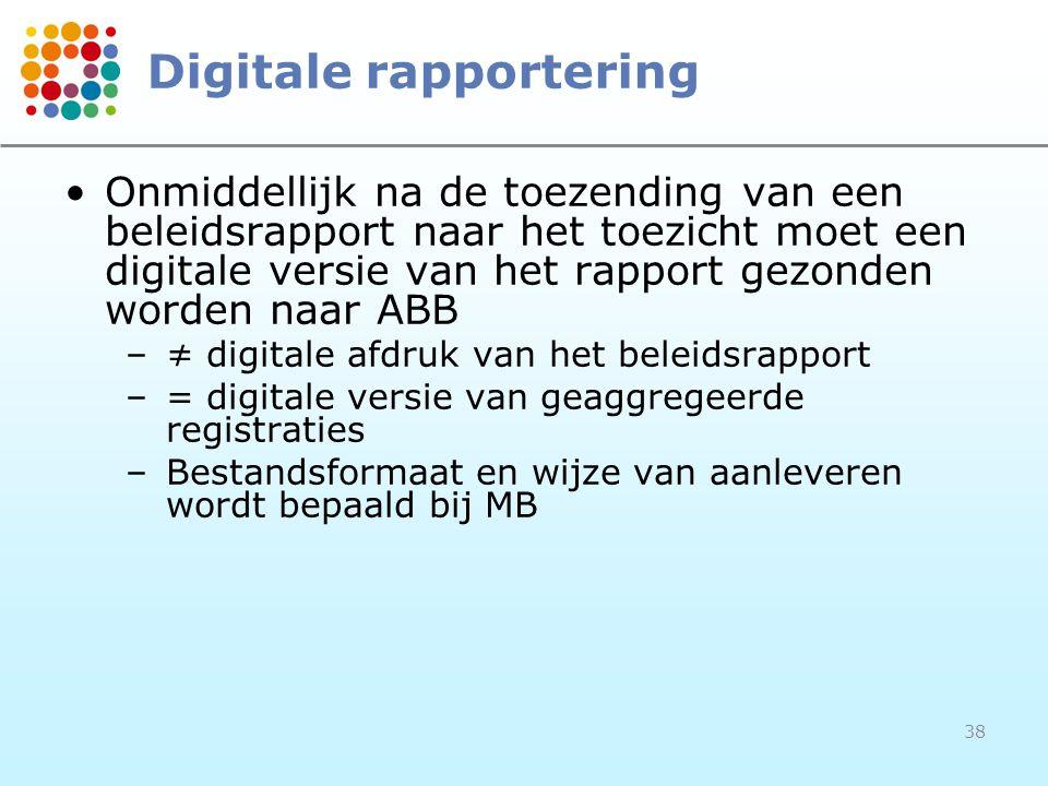 38 Digitale rapportering Onmiddellijk na de toezending van een beleidsrapport naar het toezicht moet een digitale versie van het rapport gezonden worden naar ABB –≠ digitale afdruk van het beleidsrapport –= digitale versie van geaggregeerde registraties –Bestandsformaat en wijze van aanleveren wordt bepaald bij MB