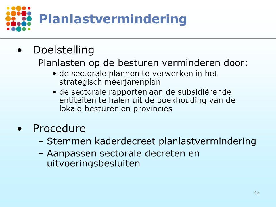 42 Planlastvermindering Doelstelling Planlasten op de besturen verminderen door: de sectorale plannen te verwerken in het strategisch meerjarenplan de