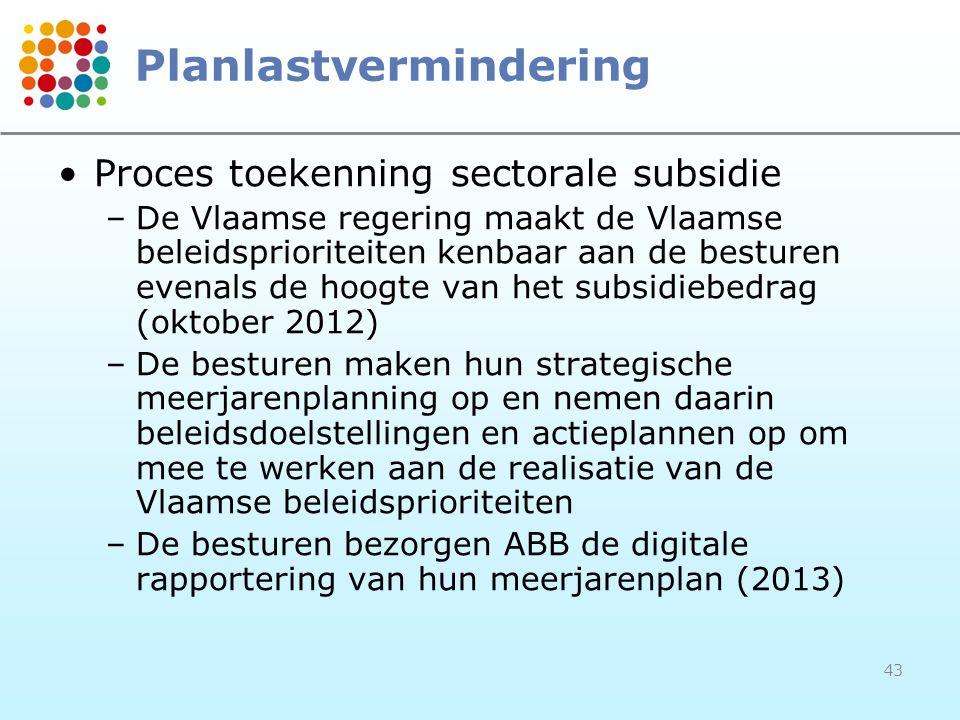43 Planlastvermindering Proces toekenning sectorale subsidie –De Vlaamse regering maakt de Vlaamse beleidsprioriteiten kenbaar aan de besturen evenals de hoogte van het subsidiebedrag (oktober 2012) –De besturen maken hun strategische meerjarenplanning op en nemen daarin beleidsdoelstellingen en actieplannen op om mee te werken aan de realisatie van de Vlaamse beleidsprioriteiten –De besturen bezorgen ABB de digitale rapportering van hun meerjarenplan (2013)