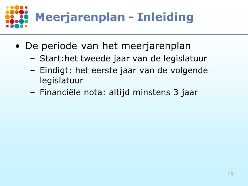 48 Meerjarenplan - Inleiding De periode van het meerjarenplan –Start:het tweede jaar van de legislatuur –Eindigt: het eerste jaar van de volgende legi
