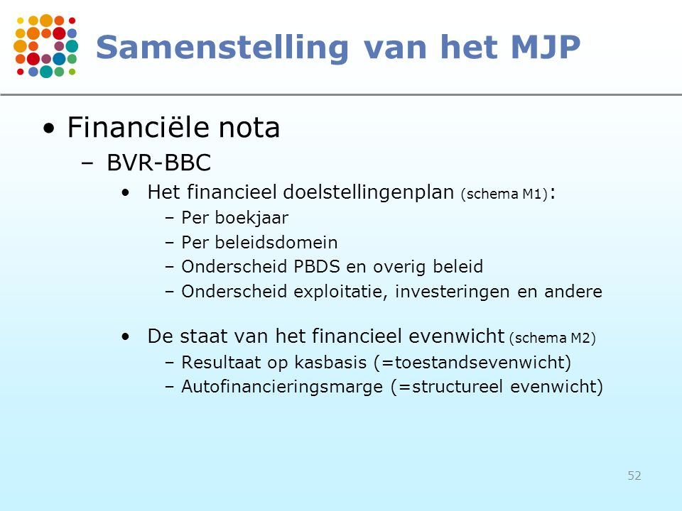 52 Samenstelling van het MJP Financiële nota –BVR-BBC Het financieel doelstellingenplan (schema M1) : –Per boekjaar –Per beleidsdomein –Onderscheid PBDS en overig beleid –Onderscheid exploitatie, investeringen en andere De staat van het financieel evenwicht (schema M2) –Resultaat op kasbasis (=toestandsevenwicht) –Autofinancieringsmarge (=structureel evenwicht)