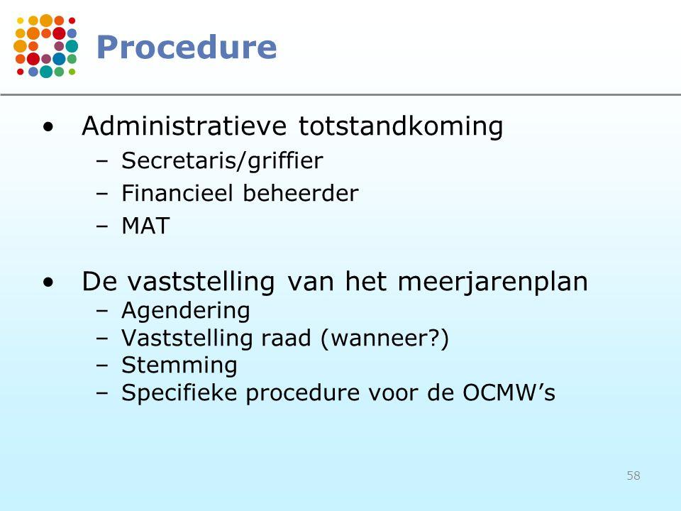 58 Procedure Administratieve totstandkoming –Secretaris/griffier –Financieel beheerder –MAT De vaststelling van het meerjarenplan –Agendering –Vaststelling raad (wanneer?) –Stemming –Specifieke procedure voor de OCMW's