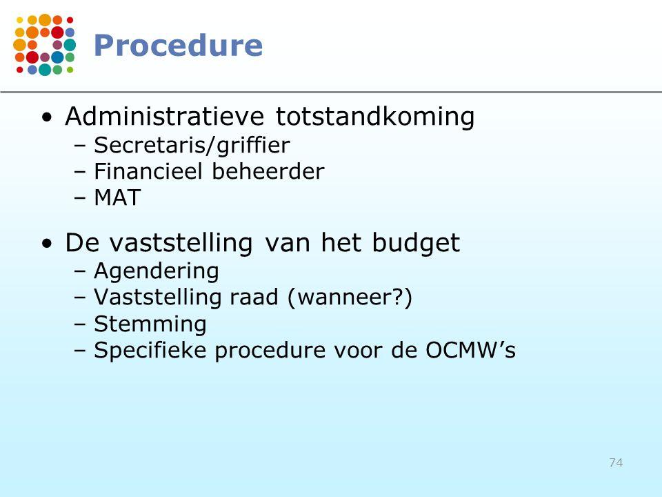 74 Procedure Administratieve totstandkoming –Secretaris/griffier –Financieel beheerder –MAT De vaststelling van het budget –Agendering –Vaststelling raad (wanneer?) –Stemming –Specifieke procedure voor de OCMW's
