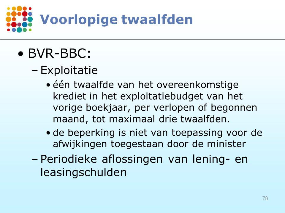 78 Voorlopige twaalfden BVR-BBC: –Exploitatie één twaalfde van het overeenkomstige krediet in het exploitatiebudget van het vorige boekjaar, per verlopen of begonnen maand, tot maximaal drie twaalfden.