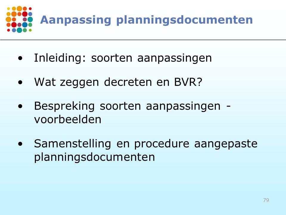 79 Aanpassing planningsdocumenten Inleiding: soorten aanpassingen Wat zeggen decreten en BVR? Bespreking soorten aanpassingen - voorbeelden Samenstell