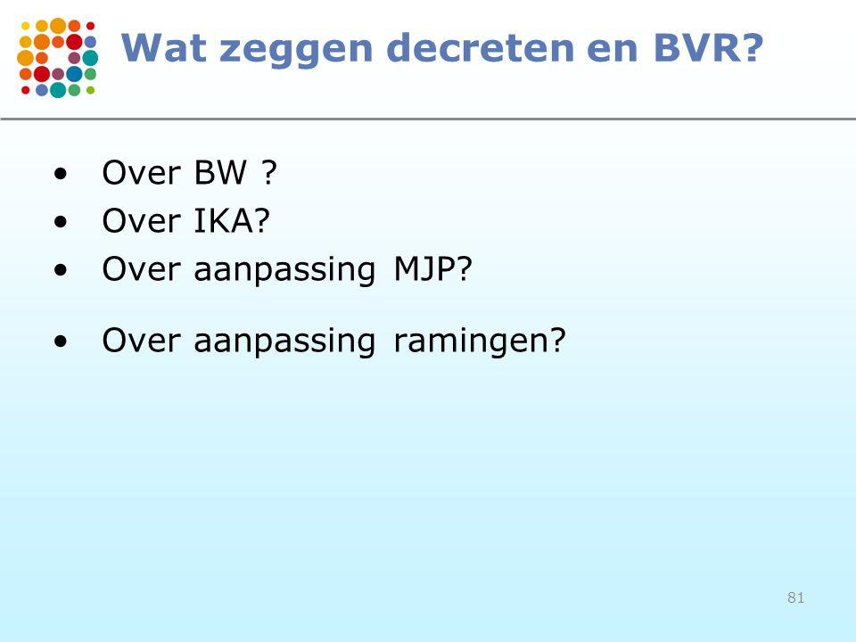 81 Wat zeggen decreten en BVR? Over BW ? Over IKA? Over aanpassing MJP? Over aanpassing ramingen?