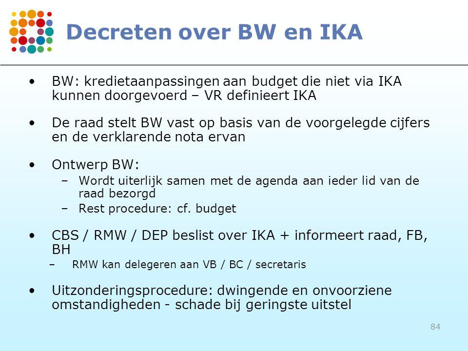 84 Decreten over BW en IKA BW: kredietaanpassingen aan budget die niet via IKA kunnen doorgevoerd – VR definieert IKA De raad stelt BW vast op basis van de voorgelegde cijfers en de verklarende nota ervan Ontwerp BW: –Wordt uiterlijk samen met de agenda aan ieder lid van de raad bezorgd –Rest procedure: cf.
