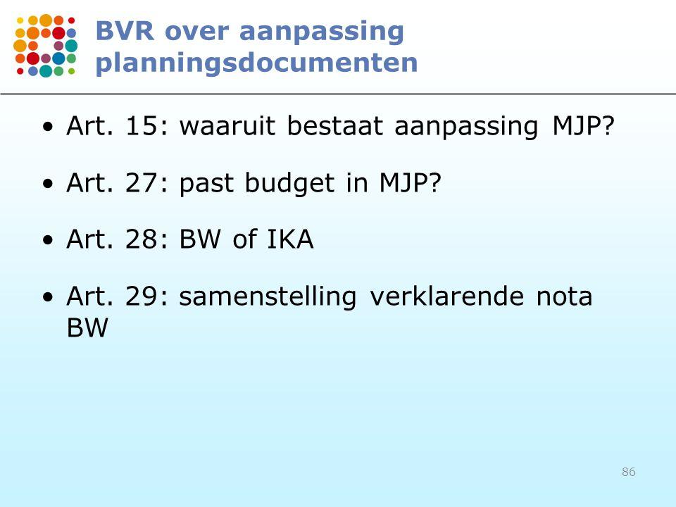 86 BVR over aanpassing planningsdocumenten Art. 15: waaruit bestaat aanpassing MJP? Art. 27: past budget in MJP? Art. 28: BW of IKA Art. 29: samenstel