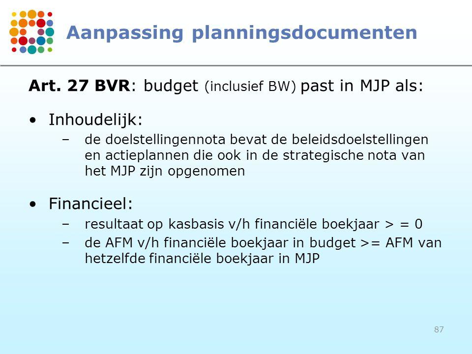 87 Aanpassing planningsdocumenten Art. 27 BVR: budget (inclusief BW) past in MJP als: Inhoudelijk: –de doelstellingennota bevat de beleidsdoelstelling