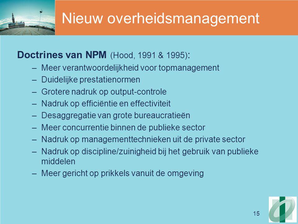 15 Nieuw overheidsmanagement Doctrines van NPM (Hood, 1991 & 1995) : –Meer verantwoordelijkheid voor topmanagement –Duidelijke prestatienormen –Groter