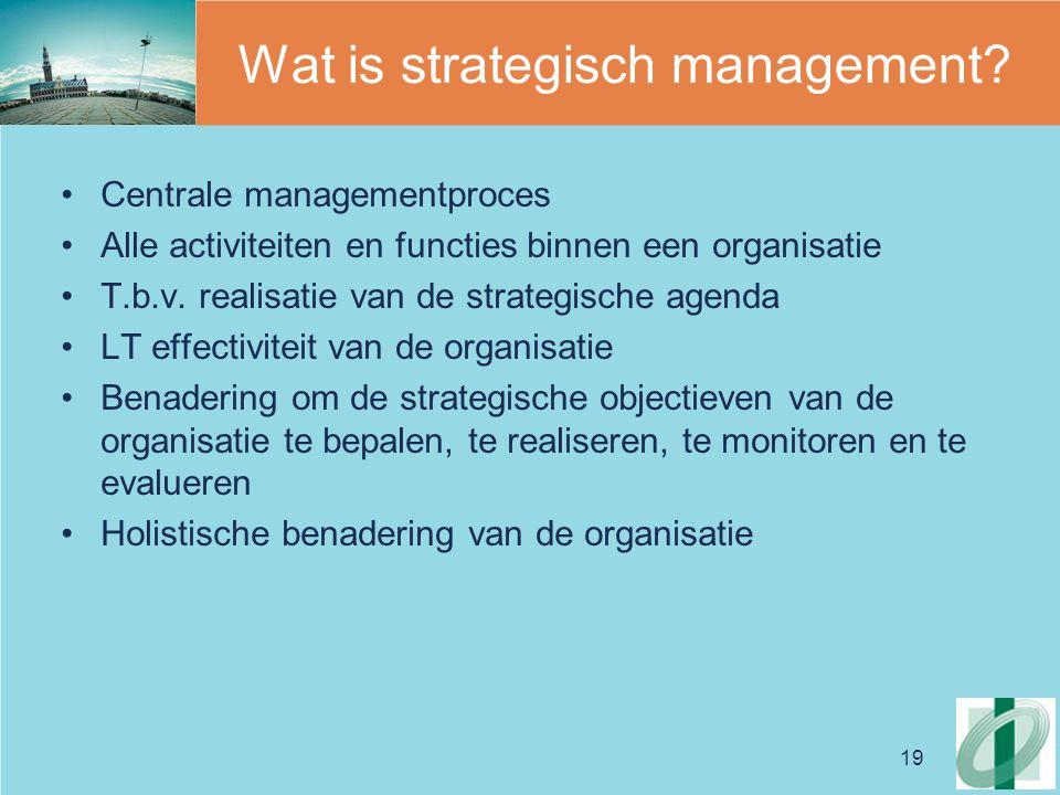 19 Wat is strategisch management? Centrale managementproces Alle activiteiten en functies binnen een organisatie T.b.v. realisatie van de strategische