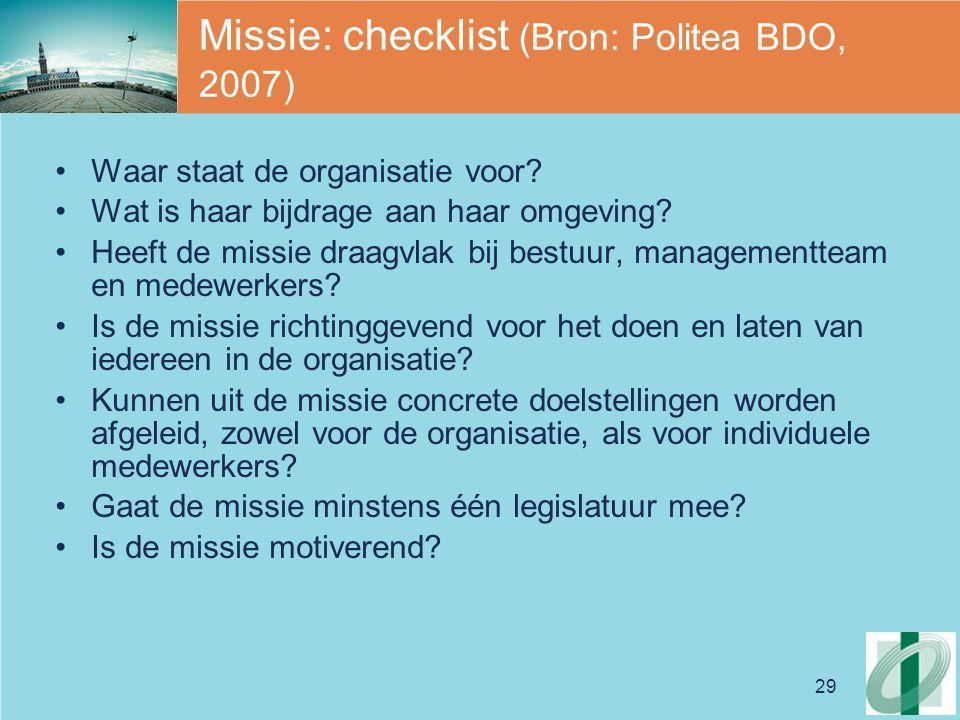 29 Missie: checklist (Bron: Politea BDO, 2007) Waar staat de organisatie voor? Wat is haar bijdrage aan haar omgeving? Heeft de missie draagvlak bij b