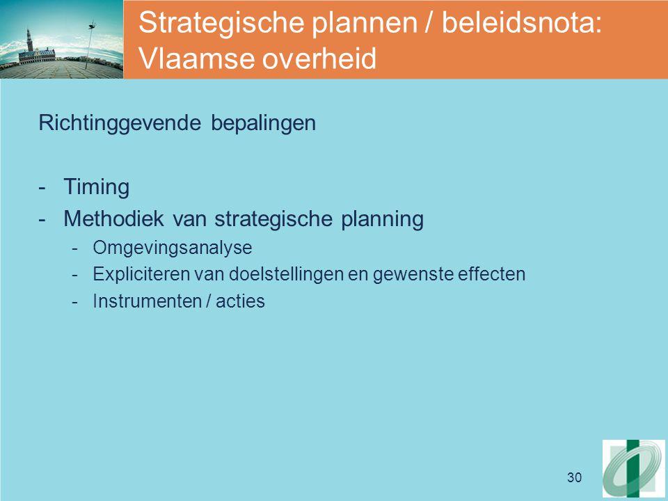 30 Strategische plannen / beleidsnota: Vlaamse overheid Richtinggevende bepalingen -Timing -Methodiek van strategische planning -Omgevingsanalyse -Expliciteren van doelstellingen en gewenste effecten -Instrumenten / acties