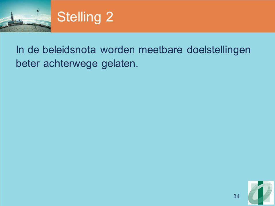 34 Stelling 2 In de beleidsnota worden meetbare doelstellingen beter achterwege gelaten.