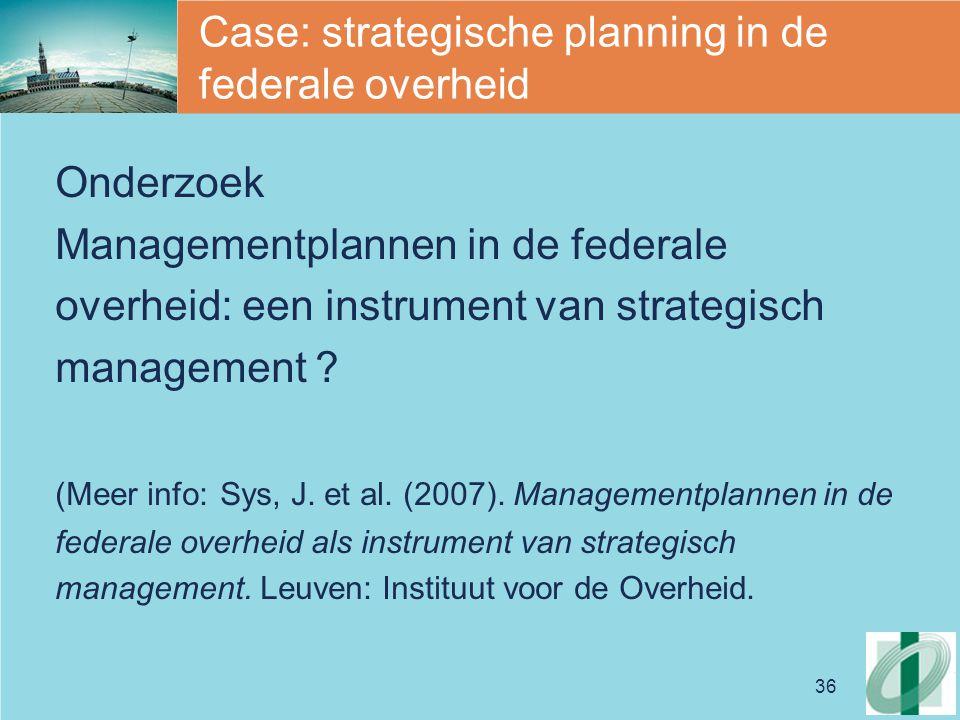 36 Case: strategische planning in de federale overheid Onderzoek Managementplannen in de federale overheid: een instrument van strategisch management