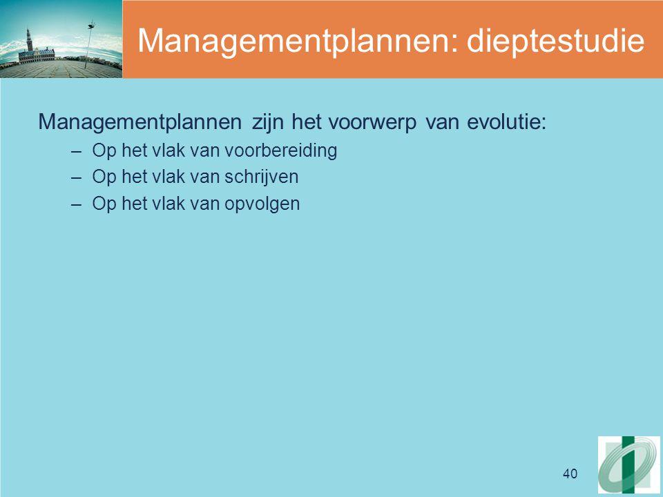40 Managementplannen: dieptestudie Managementplannen zijn het voorwerp van evolutie: –Op het vlak van voorbereiding –Op het vlak van schrijven –Op het vlak van opvolgen