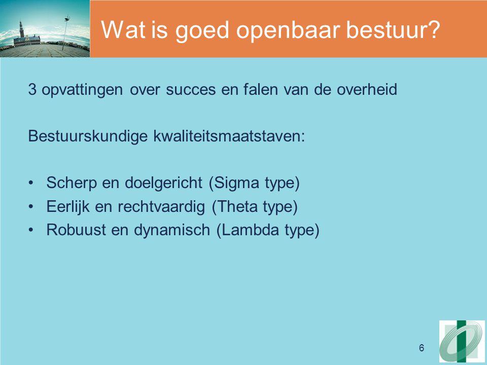 6 Wat is goed openbaar bestuur? 3 opvattingen over succes en falen van de overheid Bestuurskundige kwaliteitsmaatstaven: Scherp en doelgericht (Sigma