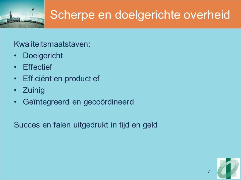 7 Scherpe en doelgerichte overheid Kwaliteitsmaatstaven: Doelgericht Effectief Efficiënt en productief Zuinig Geïntegreerd en gecoördineerd Succes en falen uitgedrukt in tijd en geld
