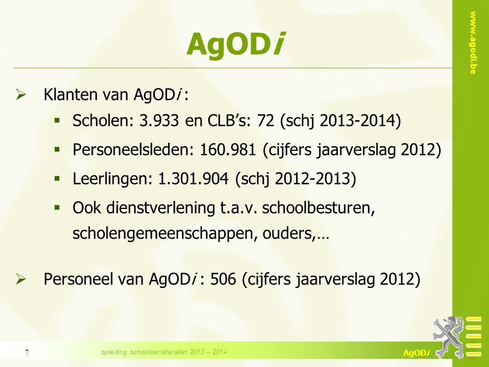 www.agodi.be AgODi 7  Klanten van AgODi :  Scholen: 3.933 en CLB's: 72 (schj 2013-2014)  Personeelsleden: 160.981 (cijfers jaarverslag 2012)  Leer