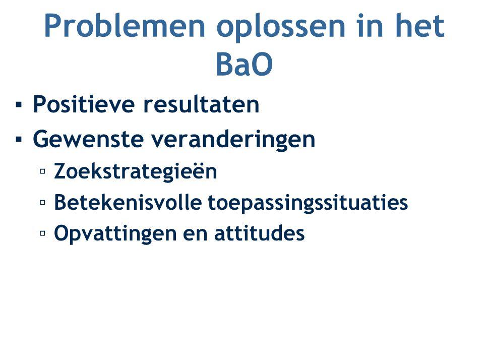 Problemen oplossen in het BaO ▪Positieve resultaten ▪Gewenste veranderingen ▫Zoekstrategieën ▫Betekenisvolle toepassingssituaties ▫Opvattingen en attitudes