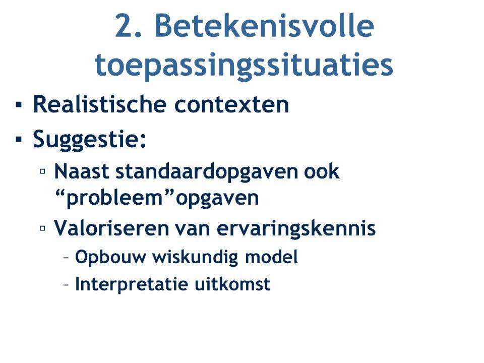 """2. Betekenisvolle toepassingssituaties ▪Realistische contexten ▪Suggestie: ▫Naast standaardopgaven ook """"probleem""""opgaven ▫Valoriseren van ervaringsken"""