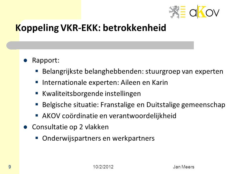 10/2/2012Jan Meers 9 Koppeling VKR-EKK: betrokkenheid Rapport:  Belangrijkste belanghebbenden: stuurgroep van experten  Internationale experten: Ail