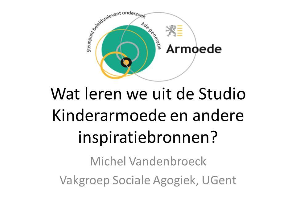 Wat leren we uit de Studio Kinderarmoede en andere inspiratiebronnen? Michel Vandenbroeck Vakgroep Sociale Agogiek, UGent