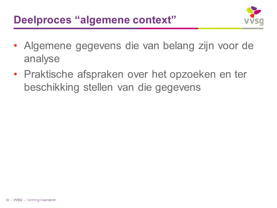 """VVSG - Deelproces """"algemene context"""" Algemene gegevens die van belang zijn voor de analyse Praktische afspraken over het opzoeken en ter beschikking s"""