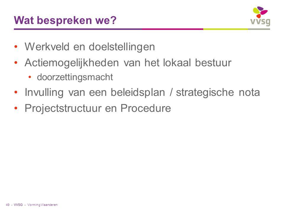 VVSG - Wat bespreken we? Werkveld en doelstellingen Actiemogelijkheden van het lokaal bestuur doorzettingsmacht Invulling van een beleidsplan / strate
