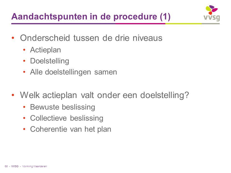 VVSG - Aandachtspunten in de procedure (1) Onderscheid tussen de drie niveaus Actieplan Doelstelling Alle doelstellingen samen Welk actieplan valt ond