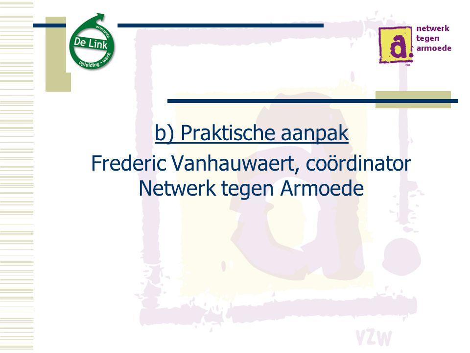 b) Praktische aanpak Frederic Vanhauwaert, coördinator Netwerk tegen Armoede