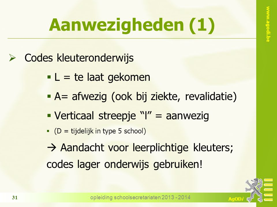 www.agodi.be AgODi opleiding schoolsecretariaten 2013 - 2014 31 Aanwezigheden (1)  Codes kleuteronderwijs  L = te laat gekomen  A= afwezig (ook bij
