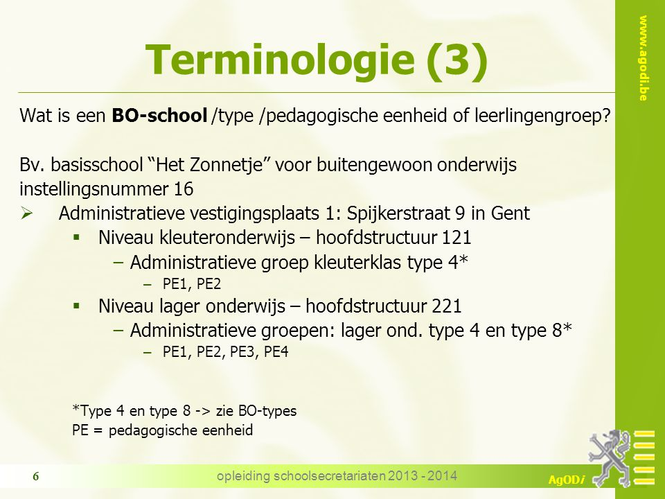 "www.agodi.be AgODi Terminologie (3) Wat is een BO-school /type /pedagogische eenheid of leerlingengroep? Bv. basisschool ""Het Zonnetje"" voor buitengew"