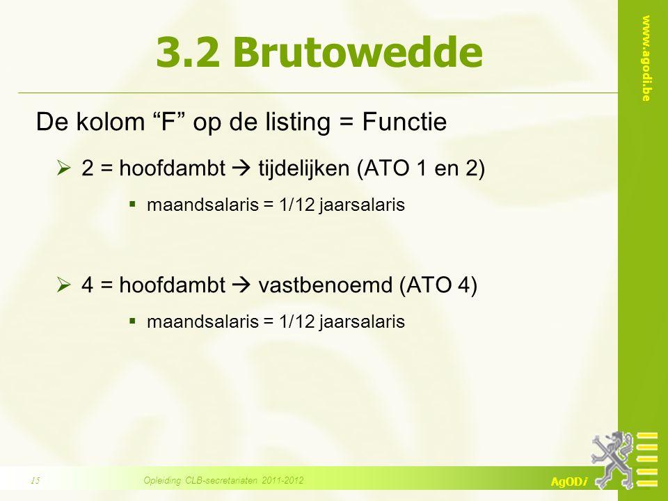 www.agodi.be AgODi 3.2 Brutowedde De kolom F op de listing = Functie  2 = hoofdambt  tijdelijken (ATO 1 en 2)  maandsalaris = 1/12 jaarsalaris  4 = hoofdambt  vastbenoemd (ATO 4)  maandsalaris = 1/12 jaarsalaris Opleiding CLB-secretariaten 2011-201215