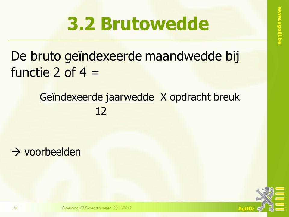 www.agodi.be AgODi 3.2 Brutowedde De bruto geïndexeerde maandwedde bij functie 2 of 4 = Geïndexeerde jaarwedde X opdracht breuk 12  voorbeelden Opleiding CLB-secretariaten 2011-201216